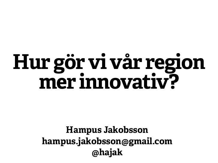Hur gör vi vår region  mer innovativ?       Hampus Jakobsson   hampus.jakobsson@gmail.com             @hajak