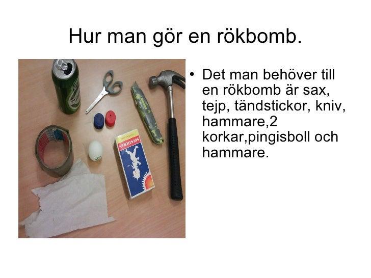 Hur man gör en rökbomb. <ul><li>Det man behöver till en rökbomb är sax, tejp, tändstickor, kniv, hammare,2 korkar,pingisbo...