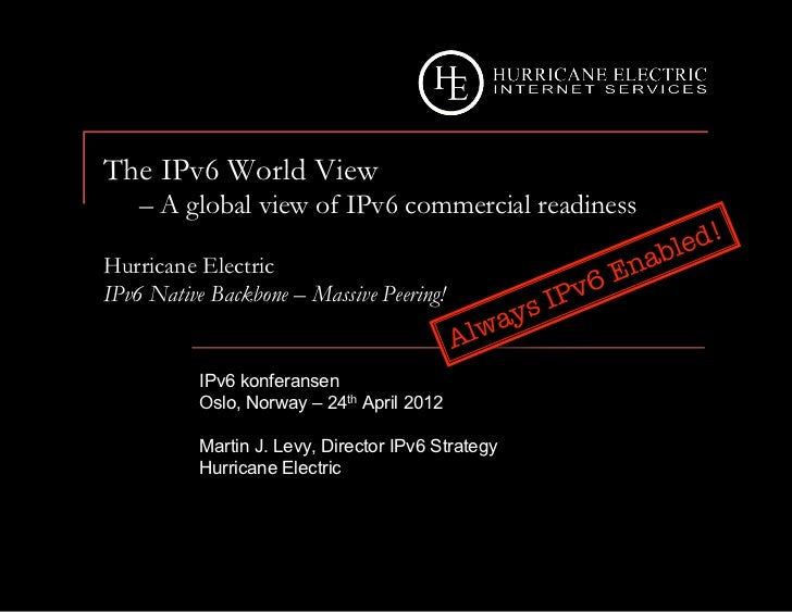The IPv6 World View    – A global view of IPv6 commercial readinessHurricane ElectricIPv6 Native Backbone – Massive Peerin...