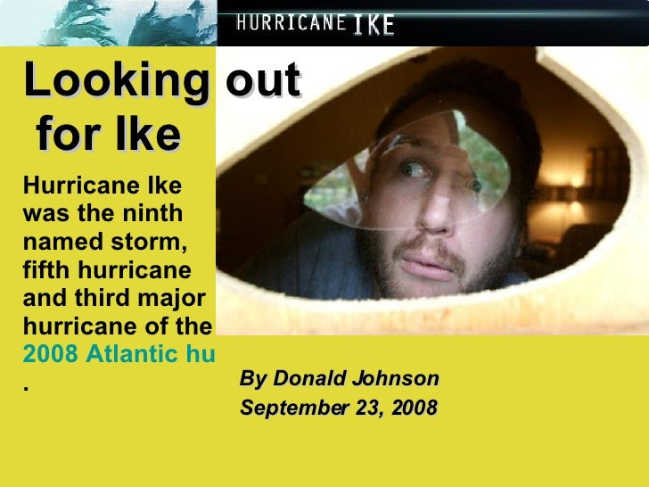 By Donald Johnson September 23, 2008 Looking out  for Ike Hurricane Ike was the ninth named storm, fifth hurricane and thi...