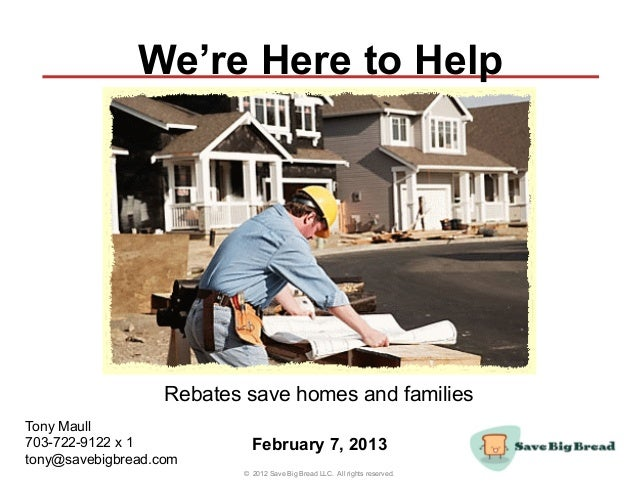 We're Here to Help                   Rebates save homes and familiesTony Maull703-722-9122 x 1            February 7, 2013...