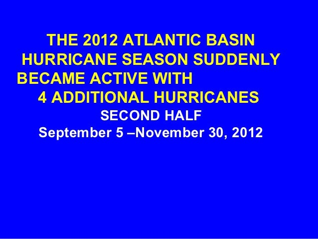 The 2012 Atlantic Basin Hurricane Season Suddenly Became Active With 4 Additional Hurricanes Second Half  September 5 – November 30, 2012