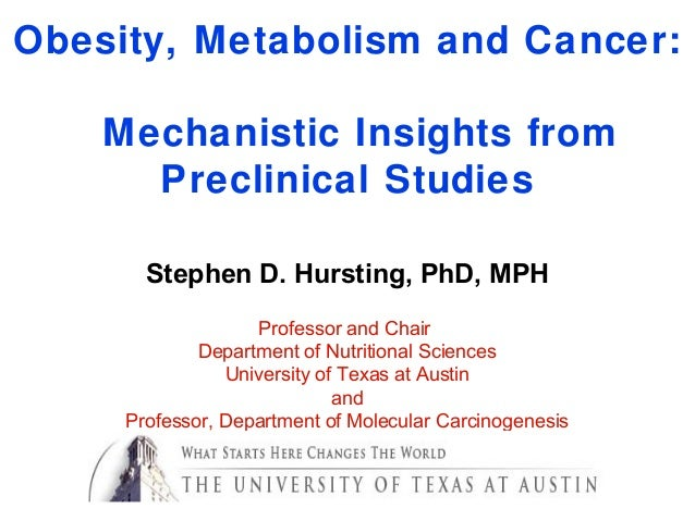 Obesity, Metabolism and Cancer:Mechanistic Insights fromPreclinical StudiesStephen D. Hursting, PhD, MPHProfessor and Chai...