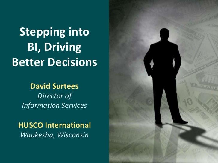 Stepping into  BI, DrivingBetter Decisions    David Surtees      Director of Information Services HUSCO International Wauk...
