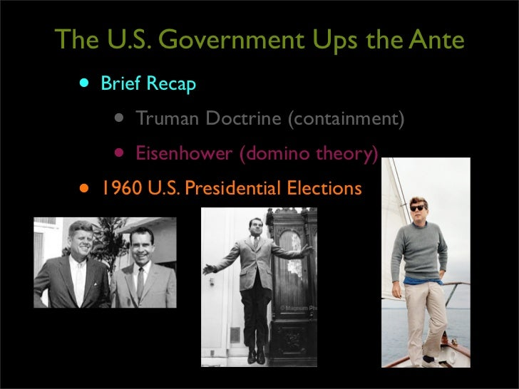 The U.S. Government Ups the Ante • Brief Recap    • Truman Doctrine (containment)    • Eisenhower (domino theory) • 1960 U...