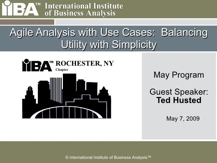 Agile Analysis with Use Cases:  Balancing Utility with Simplicity May Program Guest Speaker: Ted Husted May 7, 2009 ROCHES...