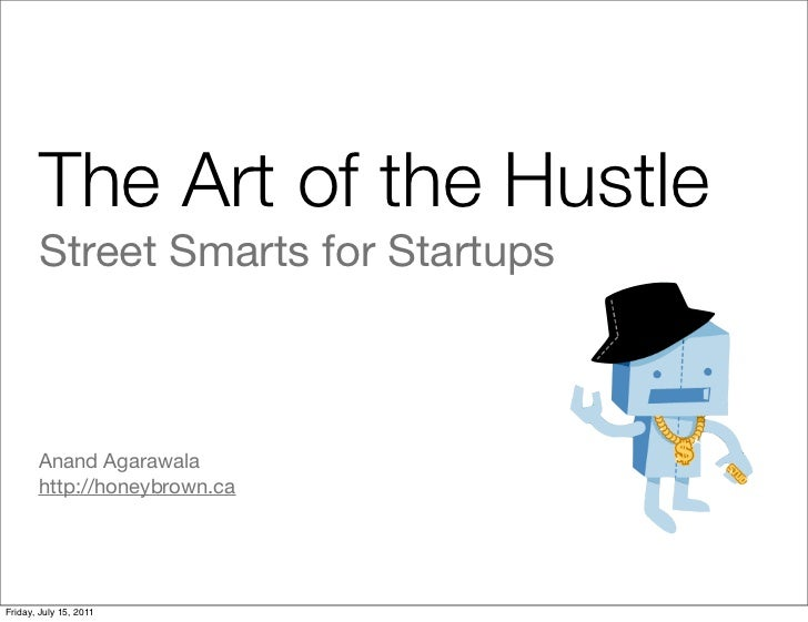 The Art of the Hustle       Street Smarts for Startups       Anand Agarawala       http://honeybrown.caFriday, July 15, 2011