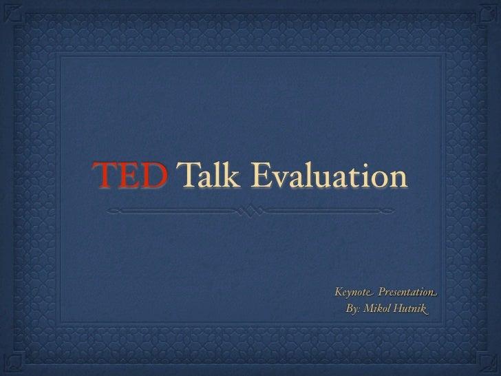 TED Talk Evaluation              Keynote Presentation                By: Mikol Hutnik