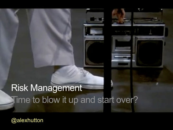 Risk Management Time to blow it up and start over?  @alexhutton