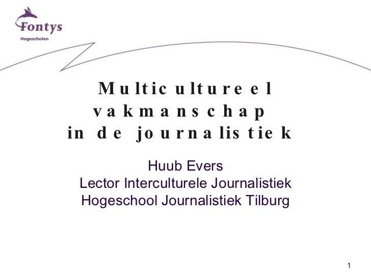 Multicultureel vakmanschap  in de journalistiek  Huub Evers Lector Interculturele Journalistiek Hogeschool Journalistiek T...