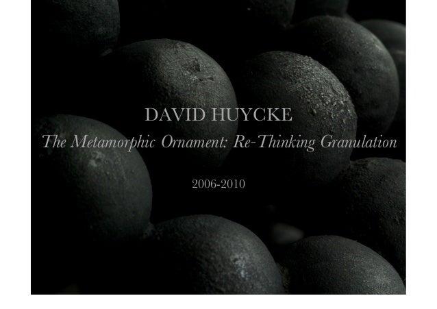 DAVID HUYCKE The Metamorphic Ornament: Re-Thinking Granulation 2006-2010