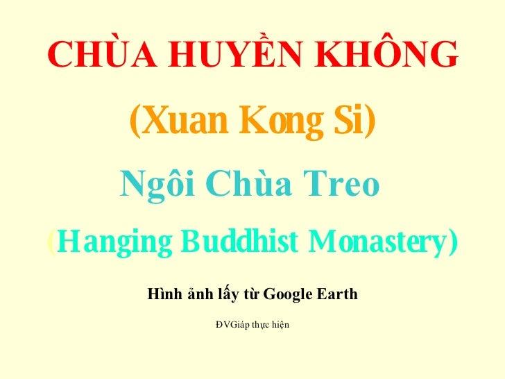 CHÙA HUYỀN KHÔNG (Xuan Kong Si) Ngôi Chùa Treo   ( Hanging Buddhist Monastery) Hình ảnh lấy từ Google Earth ĐVGiáp thực ...