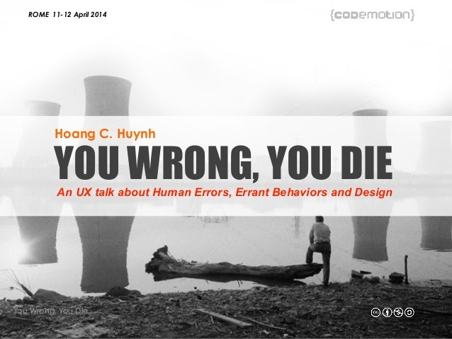 ROME 11-12 April 2014 You Wrong, You Die - Hoang C. Huynh YOU WRONG, YOU DIEAn UX talk about Human Errors, Errant Behavior...
