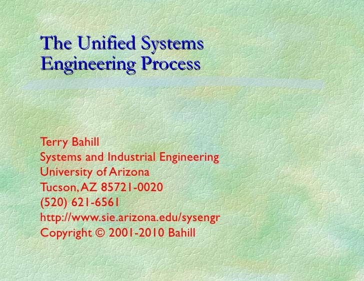 The Unified Systems  Engineering Process Terry Bahill Systems and Industrial Engineering University of Arizona Tucson, AZ ...