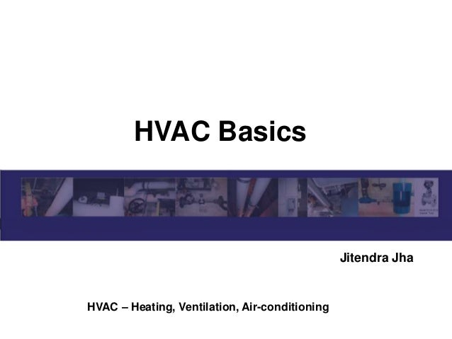 HVAC Basics Jitendra Jha HVAC – Heating, Ventilation, Air-conditioning