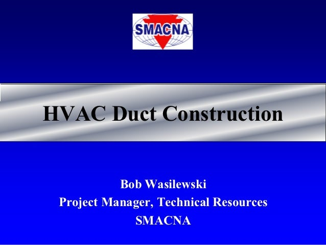 HVAC Duct Construction           Bob Wasilewski Project Manager, Technical Resources             SMACNA