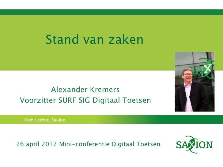 Stand van zaken          Alexander Kremers Voorzitter SURF SIG Digitaal Toetsen  Kom verder. Saxion.26 april 2012 Mini-con...