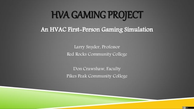 HVA GAMING PROJECT An HVAC First-Person Gaming Simulation Larry Snyder, Professor Red Rocks Community College Don Crawshaw...