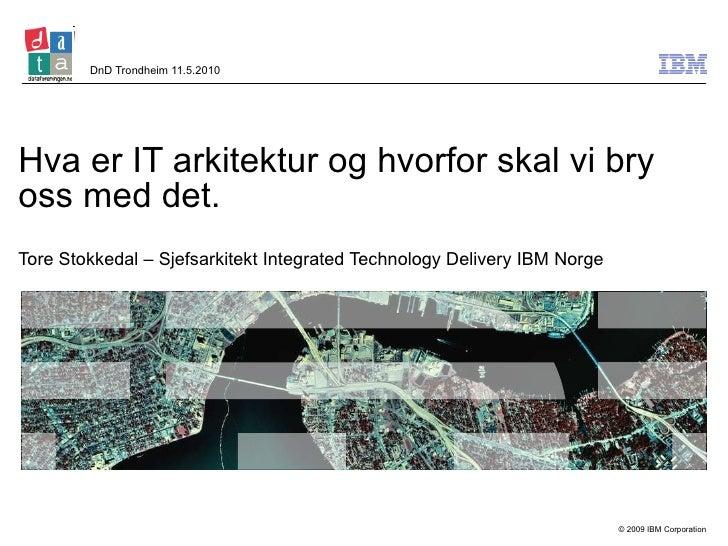 Hva er IT arkitektur og hvorfor skal vi bry oss med det. Tore Stokkedal – Sjefsarkitekt Integrated Technology Delivery IBM...