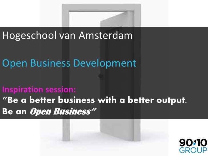 """Hogeschool van AmsterdamOpen Business DevelopmentInspiration session:""""Be a better business with a better output.Be an Open..."""