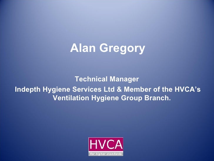 Alan Gregory Technical Manager  Indepth Hygiene Services Ltd & Member of the HVCA's Ventilation Hygiene Group Branch.