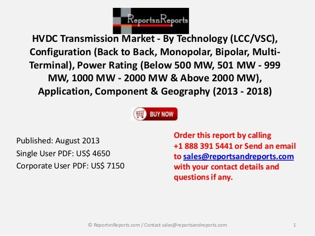 RnR: HVDC Transmission Market - By Technology (LCC/VSC), Configuration (Back to Back, Monopolar, Bipolar, Multi-Terminal), Power Rating (Below 500 MW, 501 MW - 999 MW, 1000 MW - 2000 MW & Above 2000 MW), Application, Component & Geography (2013 - 2018)
