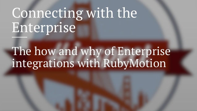 Connecting with the Enterprise The how and why of Enterprise integrations with RubyMotion