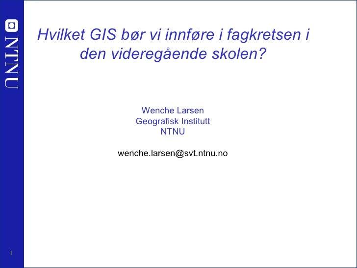 Hvilket GIS bør vi innføre i fagkretsen i den videregående skolen? Wenche Larsen Geografisk Institutt NTNU [email_address]