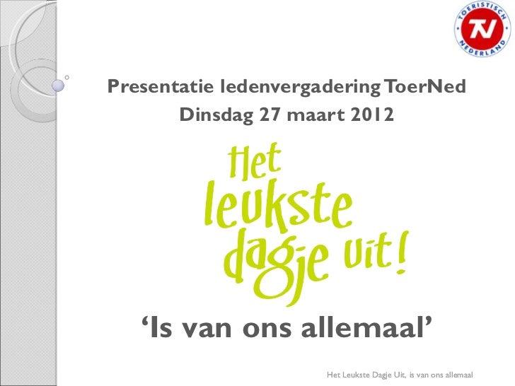 Presentatie ledenvergadering ToerNed       Dinsdag 27 maart 2012   'Is van ons allemaal'                      Het Leukste ...