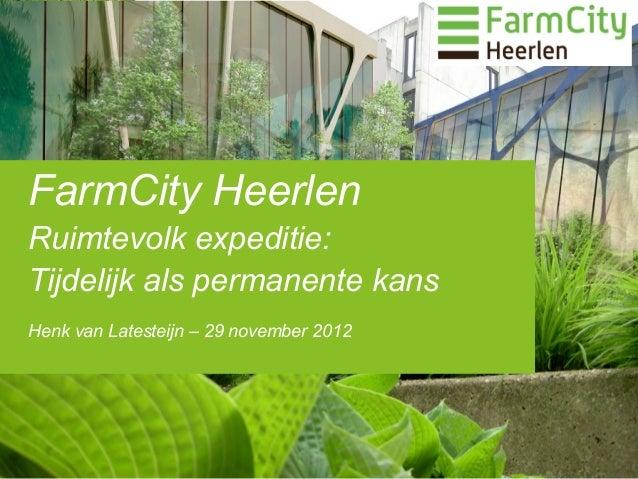 FarmCity HeerlenRuimtevolk expeditie:Tijdelijk als permanente kansHenk van Latesteijn – 29 november 2012