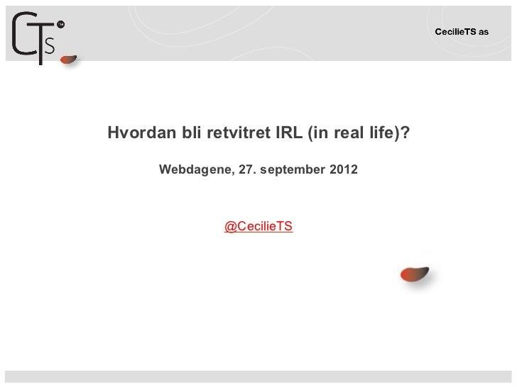 Hvordan bli retvitret IRL (in real life)?       Webdagene, 27. september 2012                @CecilieTS