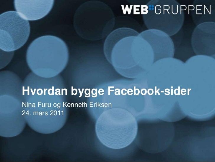 Hvordan bygge Facebook-sider<br />Nina Furu og Kenneth Eriksen<br />24. mars 2011<br />