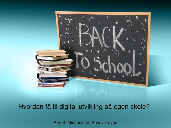 Hvordan få til digital utvikling på egen skole?              Ann S. Michaelsen, Sandvika vgs