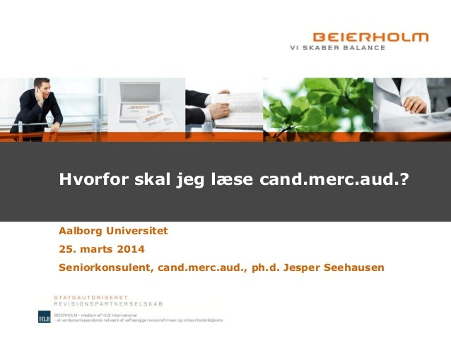 Hvorfor skal jeg læse cand.merc.aud.? Aalborg Universitet 25. marts 2014 Seniorkonsulent, cand.merc.aud., ph.d. Jesper See...