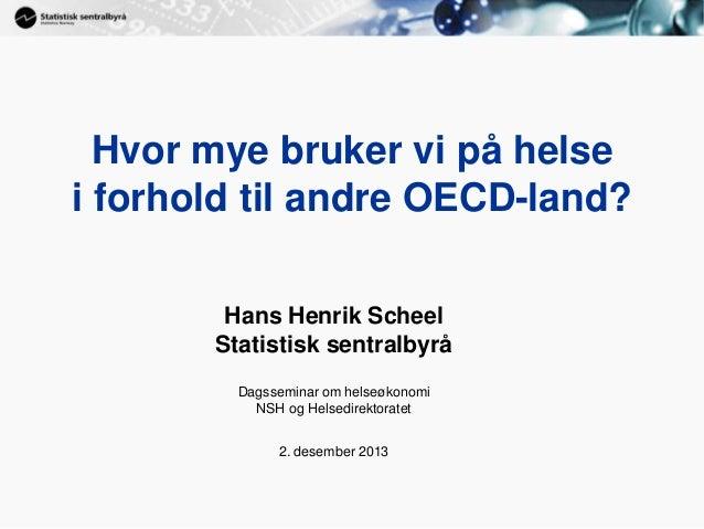 1  Hvor mye bruker vi på helse i forhold til andre OECD-land? Hans Henrik Scheel Statistisk sentralbyrå Dagsseminar om hel...