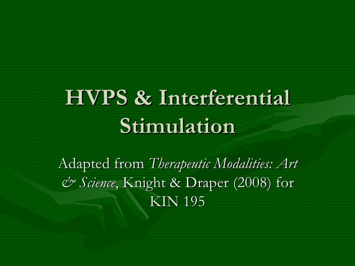 HVPS & Interferential Stimulation Adapted from  Therapeutic Modalities: Art & Science , Knight & Draper (2008) for KIN 195