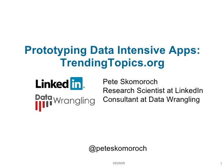 Prototyping Data Intensive Apps: TrendingTopics.org 09/29/09 1 Pete Skomoroch Research Scientist at LinkedIn Consultant at...