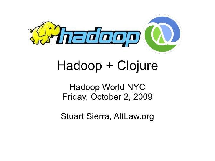 Hadoop + Clojure   Hadoop World NYC Friday, October 2, 2009  Stuart Sierra, AltLaw.org