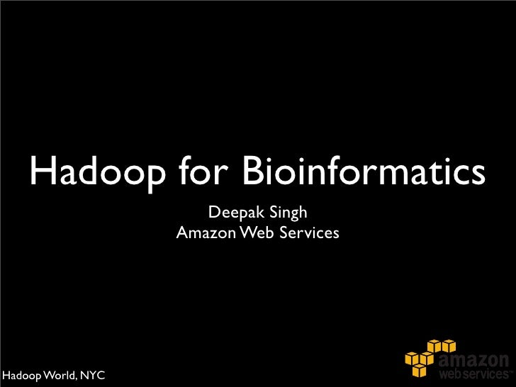 Hadoop for Bioinformatics                        Deepak Singh                     Amazon Web Services     Hadoop World, NYC