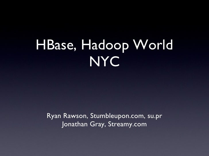 HBase, Hadoop World NYC <ul><li>Ryan Rawson, Stumbleupon.com, su.pr </li></ul><ul><li>Jonathan Gray, Streamy.com </li></ul>