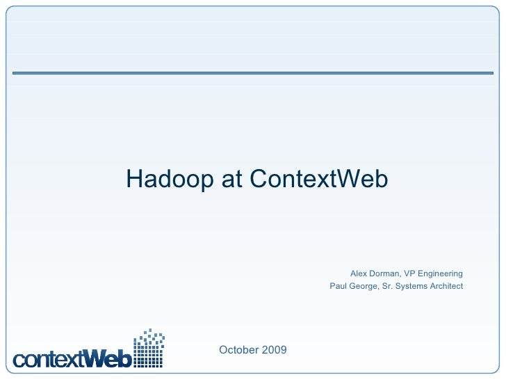 Hadoop at ContextWeb Alex Dorman, VP Engineering Paul George, Sr. Systems Architect October 2009
