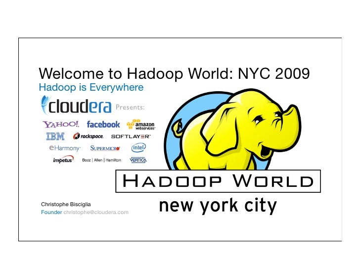 Welcome to Hadoop World: NYC 2009 Hadoop is Everywhere                           Presents:     Christophe Bisciglia Founde...