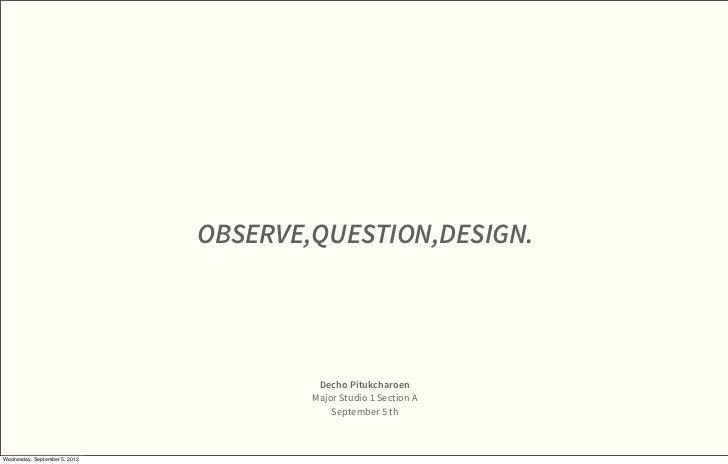OBSERVE,QUESTION,DESIGN.                                        Decho Pitukcharoen                                       M...