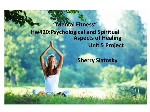 "Mental Fitness""Mental Fitness""Hw420:Psychological and SpiritualAspects of HealingUnit 5 ProjectSherry Slatosky"