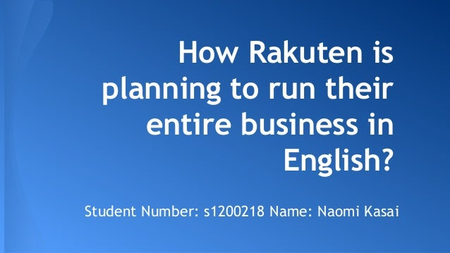 How Rakuten is planning to run their entire business in English? Student Number: s1200218 Name: Naomi Kasai