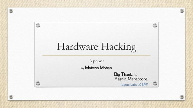 Hardware Hacking A primer Yashin Mehaboobe Icarus Labs ,CSPF By Mohesh Mohan Big Thanks to