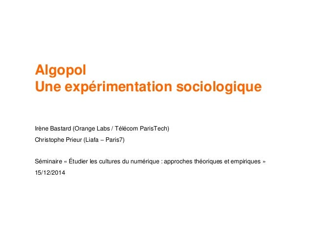 Algopol Une expérimentation sociologique Irène Bastard (Orange Labs / Télécom ParisTech) Christophe Prieur (Liafa – Paris7...