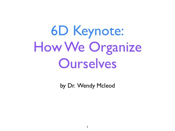 6D Keynote:How We Organize   Ourselves   by Dr. Wendy Mcleod            1