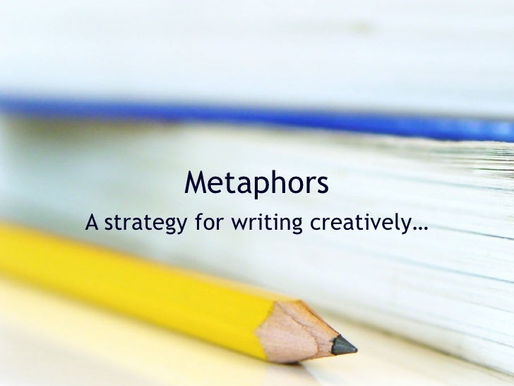 Metaphors A strategy for writing creatively…
