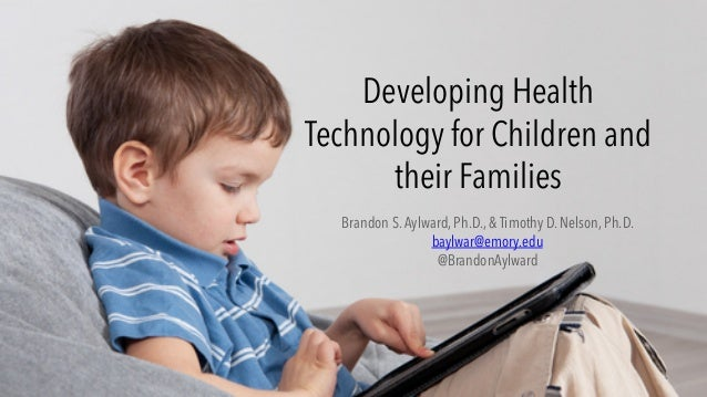 Developing Health Technology for Children and their Families Brandon S.Aylward,Ph.D., & Timothy D. Nelson, Ph.D. baylwar@...